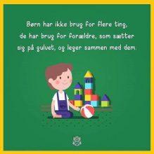 Børn har ikke brug for flere ting de har brug for forældre som sætter sig på gulvet..