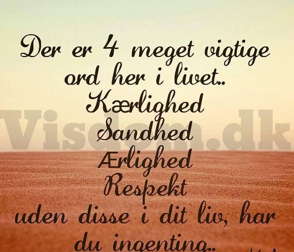 der er 4 meget vigtige ord her i livet.. kærlighed, sandhed, ærlighed, respekt, uden disse i dit liv, har du ingenring..