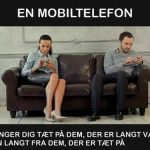 En Mobiltelefon bringer dig tæt på dem der er langt væk, men langt fra dem der er tæt på..