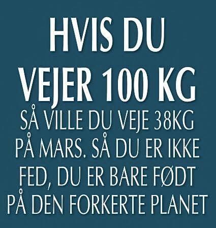 Hvis du vejer 100 kg, så ville du veje 38 kg på mars, så du er ikke fed, du er bare født på den forkerte planet.