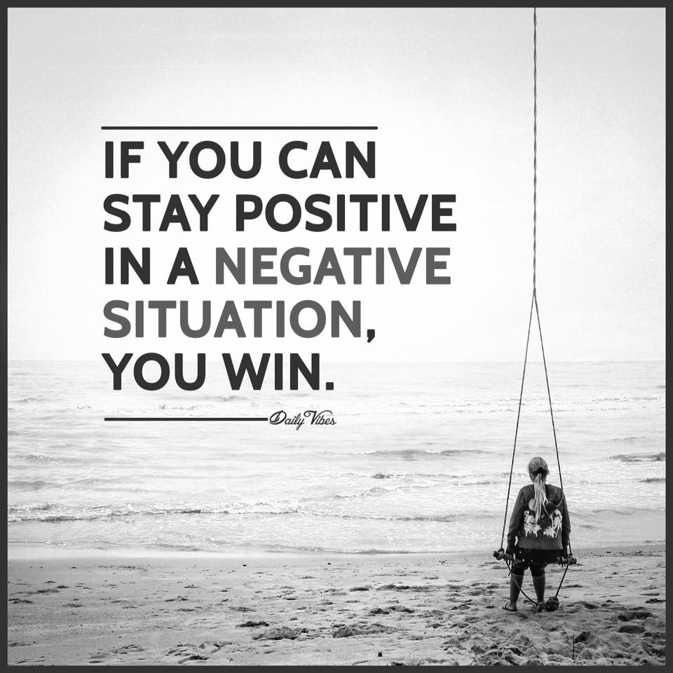 If you can stay positive in a negative situation you win