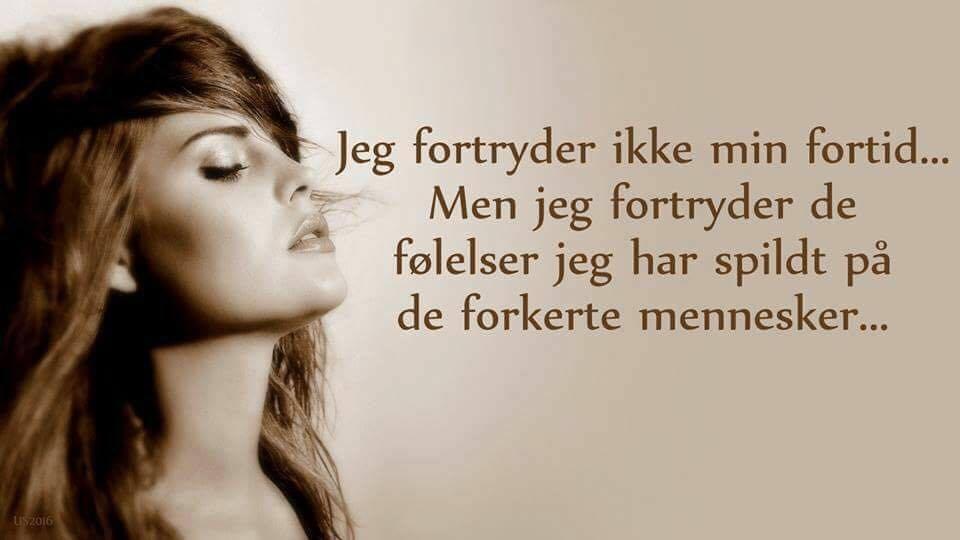Jeg fortryder ikke min fortid men jeg fortyder de følesler jeg har spildt på de forkerte mennesker