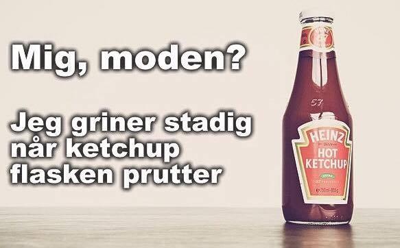 Mig, moden? Jeg griner stadig når ketchup flasken prutter.
