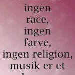 Musik har ingen race ingen farve ingen religion musik er et verdenssprog..