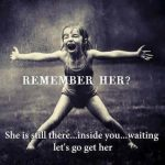 Remember her she is still there inside you wating let's go get her..