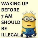Waking up before 7 am should be illegal..